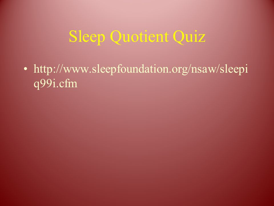 Sleep Quotient Quiz http://www.sleepfoundation.org/nsaw/sleepi q99i.cfm