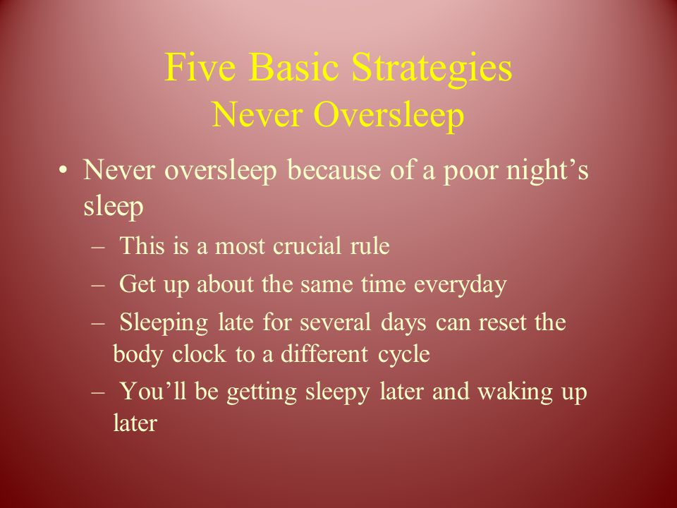 Five Basic Strategies Never Oversleep Never oversleep because of a poor night's sleep – This is a most crucial rule – Get up about the same time everyday – Sleeping late for several days can reset the body clock to a different cycle – You'll be getting sleepy later and waking up later