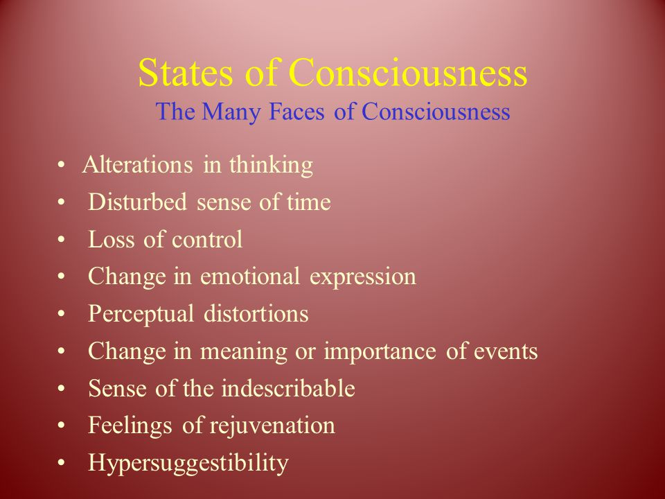States of Consciousness The Many Faces of Consciousness Alterations in thinking Disturbed sense of time Loss of control Change in emotional expression Perceptual distortions Change in meaning or importance of events Sense of the indescribable Feelings of rejuvenation Hypersuggestibility