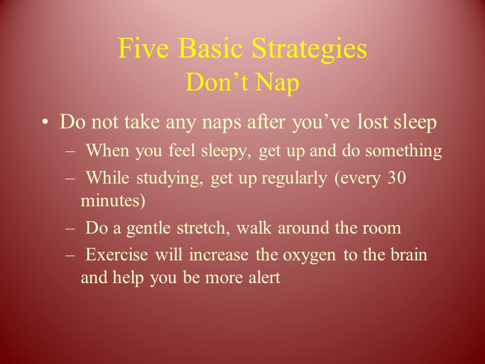 Five Basic Strategies Don't Nap Do not take any naps after you've lost sleep – When you feel sleepy, get up and do something – While studying, get up