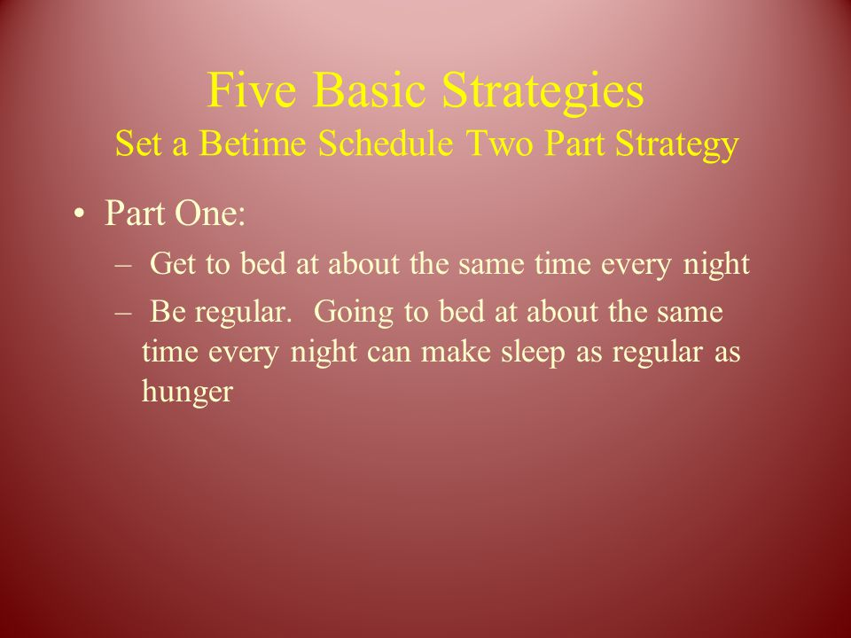 Five Basic Strategies Set a Betime Schedule Two Part Strategy Part One: – Get to bed at about the same time every night – Be regular.