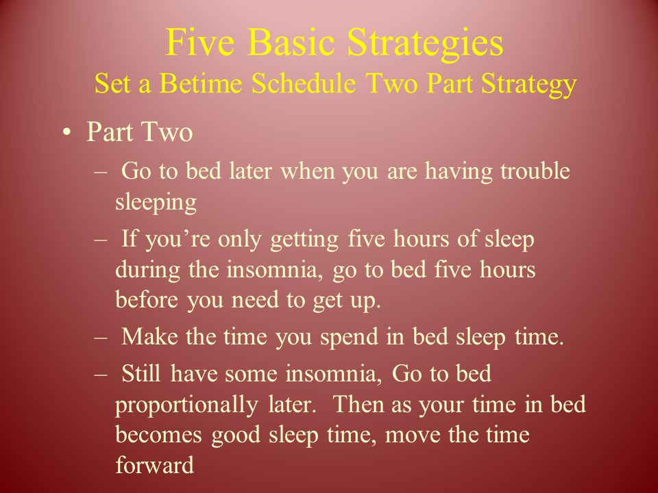 Five Basic Strategies Set a Betime Schedule Two Part Strategy Part Two – Go to bed later when you are having trouble sleeping – If you're only getting five hours of sleep during the insomnia, go to bed five hours before you need to get up.