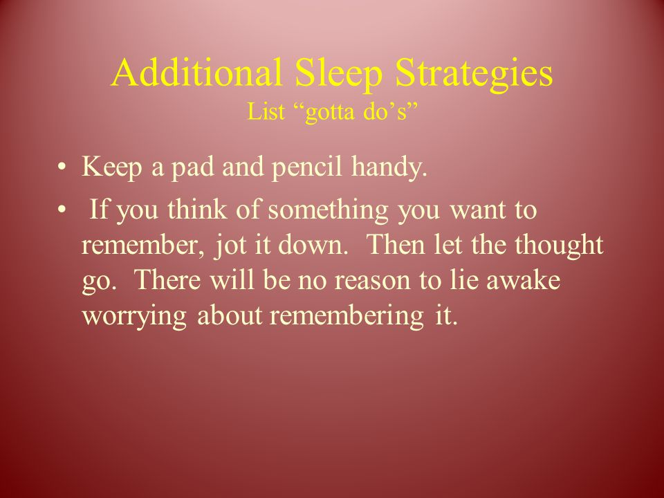 """Additional Sleep Strategies List """"gotta do's"""" Keep a pad and pencil handy. If you think of something you want to remember, jot it down. Then let the t"""
