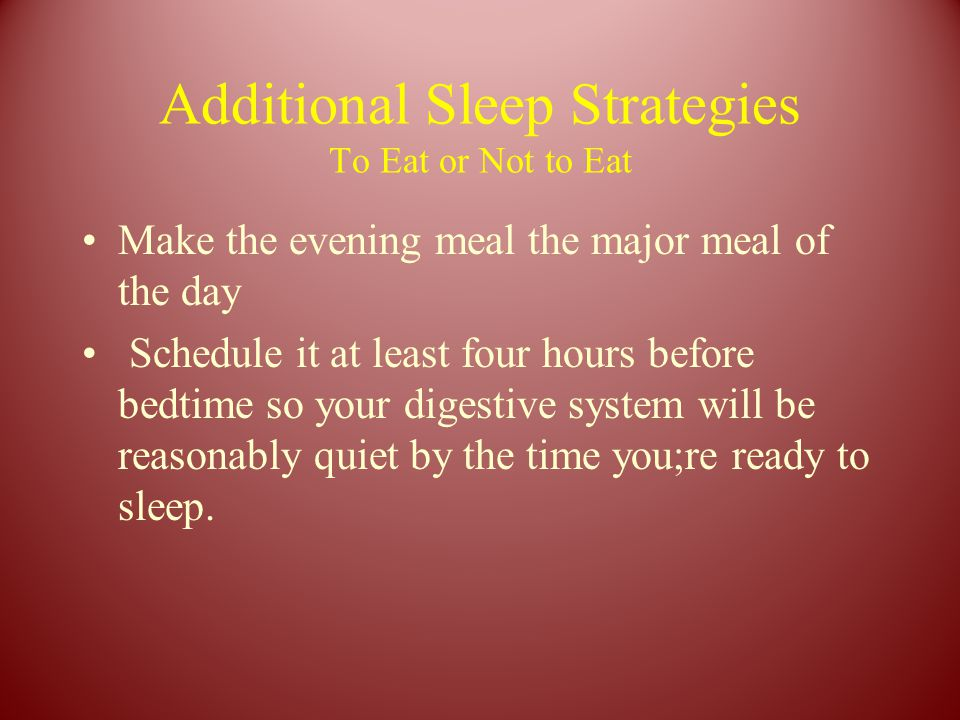 Additional Sleep Strategies To Eat or Not to Eat Make the evening meal the major meal of the day Schedule it at least four hours before bedtime so your digestive system will be reasonably quiet by the time you;re ready to sleep.
