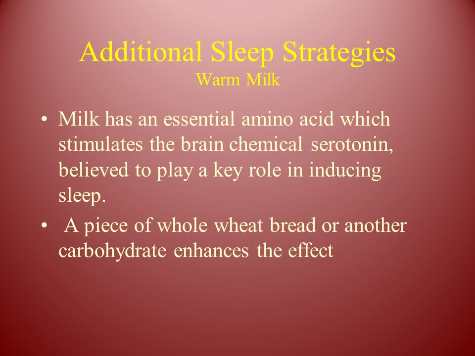 Additional Sleep Strategies Warm Milk Milk has an essential amino acid which stimulates the brain chemical serotonin, believed to play a key role in i