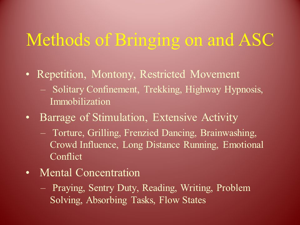 Methods of Bringing on and ASC Repetition, Montony, Restricted Movement – Solitary Confinement, Trekking, Highway Hypnosis, Immobilization Barrage of Stimulation, Extensive Activity – Torture, Grilling, Frenzied Dancing, Brainwashing, Crowd Influence, Long Distance Running, Emotional Conflict Mental Concentration – Praying, Sentry Duty, Reading, Writing, Problem Solving, Absorbing Tasks, Flow States