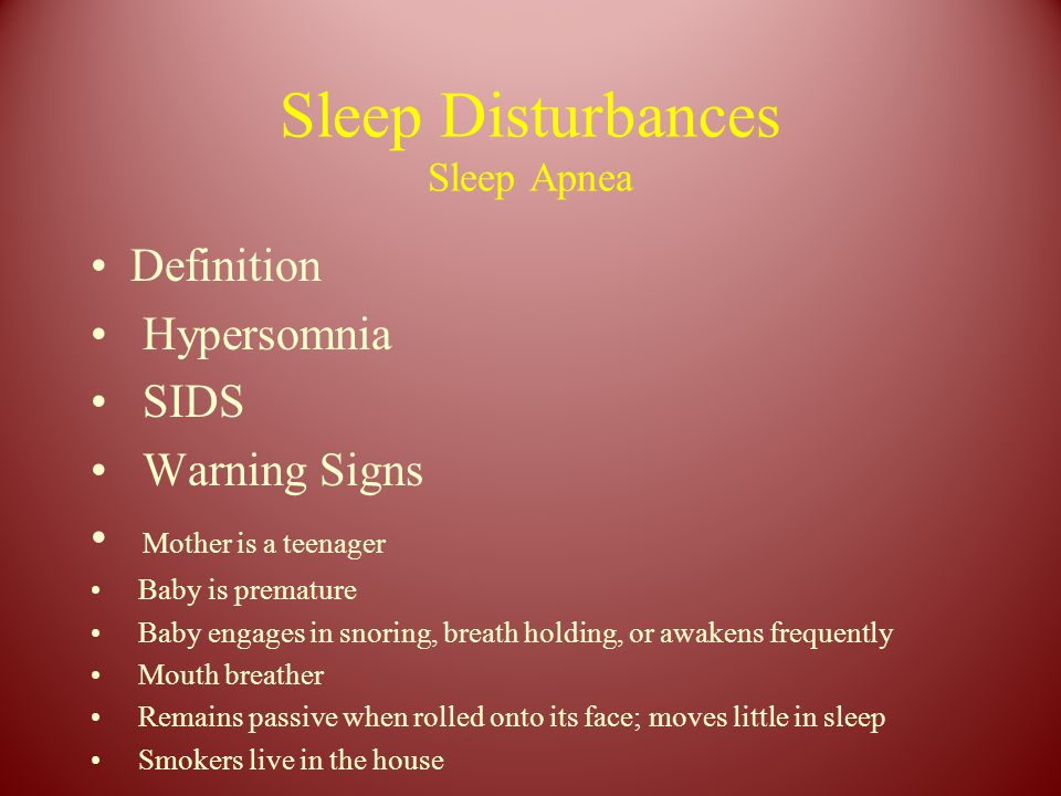 Sleep Disturbances Sleep Apnea Definition Hypersomnia SIDS Warning Signs Mother is a teenager Baby is premature Baby engages in snoring, breath holdin
