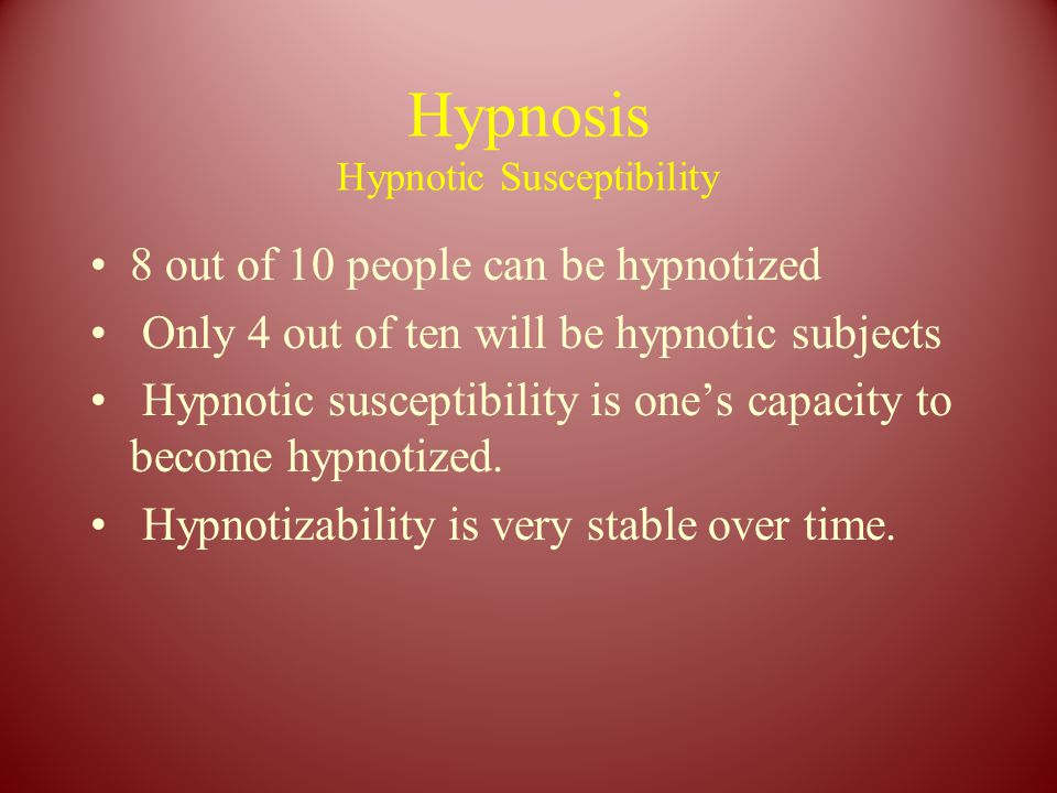 Hypnosis Hypnotic Susceptibility 8 out of 10 people can be hypnotized Only 4 out of ten will be hypnotic subjects Hypnotic susceptibility is one's capacity to become hypnotized.
