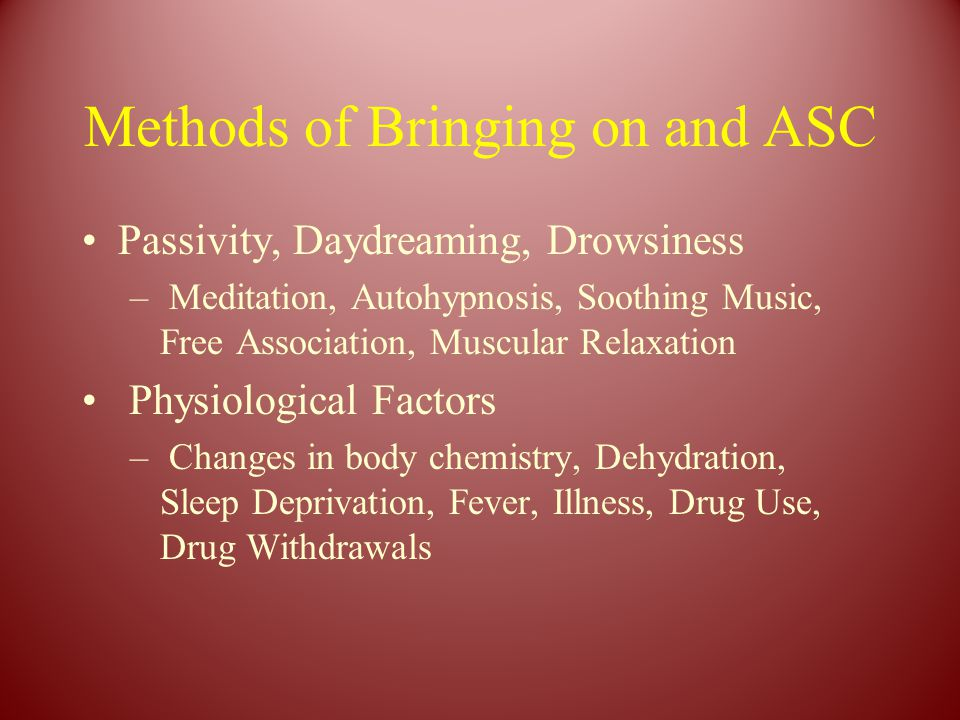 Methods of Bringing on and ASC Passivity, Daydreaming, Drowsiness – Meditation, Autohypnosis, Soothing Music, Free Association, Muscular Relaxation Physiological Factors – Changes in body chemistry, Dehydration, Sleep Deprivation, Fever, Illness, Drug Use, Drug Withdrawals