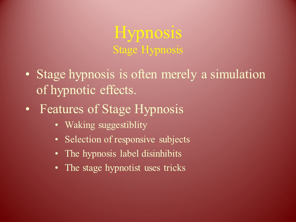 Hypnosis Stage Hypnosis Stage hypnosis is often merely a simulation of hypnotic effects. Features of Stage Hypnosis Waking suggestiblity Selection of