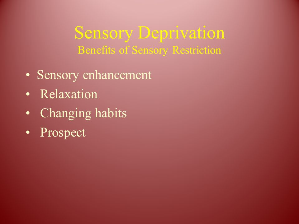 Sensory Deprivation Benefits of Sensory Restriction Sensory enhancement Relaxation Changing habits Prospect