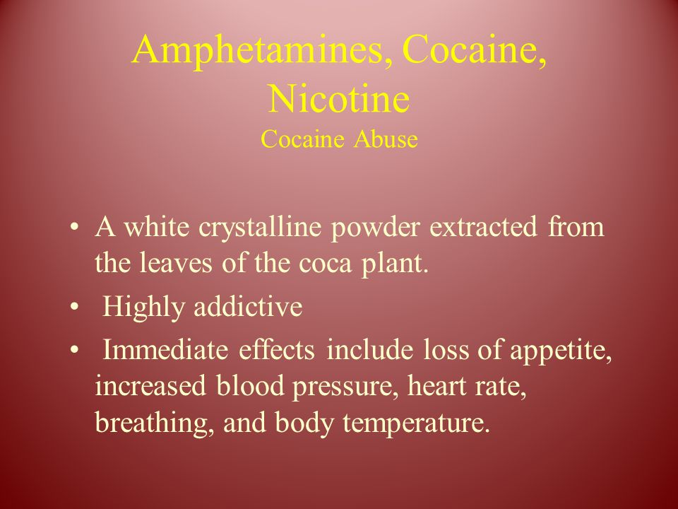 Amphetamines, Cocaine, Nicotine Cocaine Abuse A white crystalline powder extracted from the leaves of the coca plant. Highly addictive Immediate effec