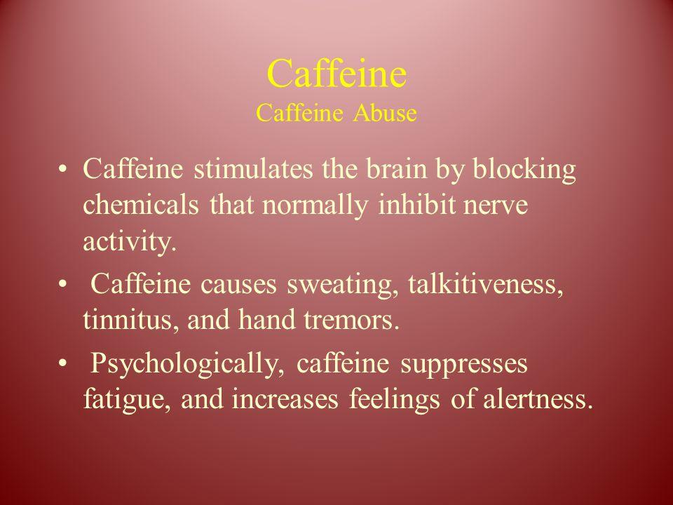 Caffeine Caffeine Abuse Caffeine stimulates the brain by blocking chemicals that normally inhibit nerve activity. Caffeine causes sweating, talkitiven