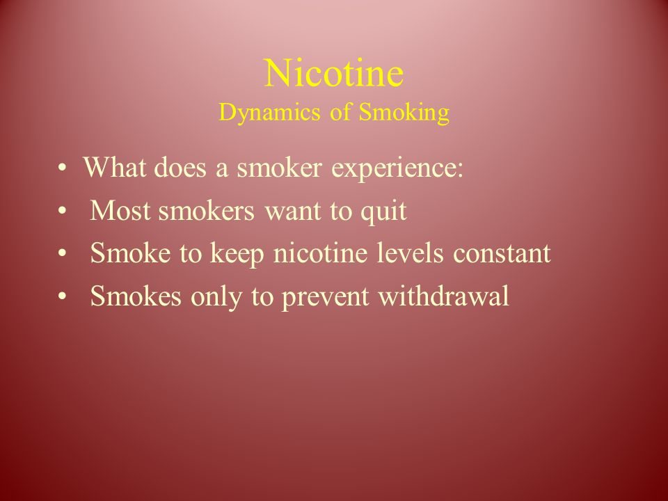 Nicotine Dynamics of Smoking What does a smoker experience: Most smokers want to quit Smoke to keep nicotine levels constant Smokes only to prevent withdrawal