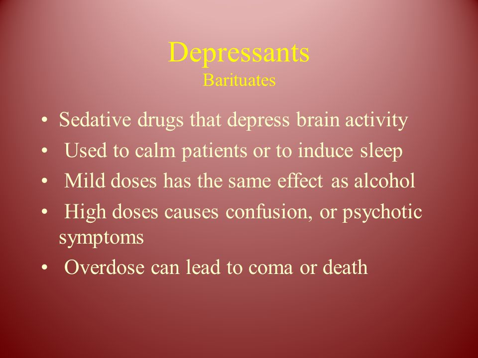 Depressants Barituates Sedative drugs that depress brain activity Used to calm patients or to induce sleep Mild doses has the same effect as alcohol H
