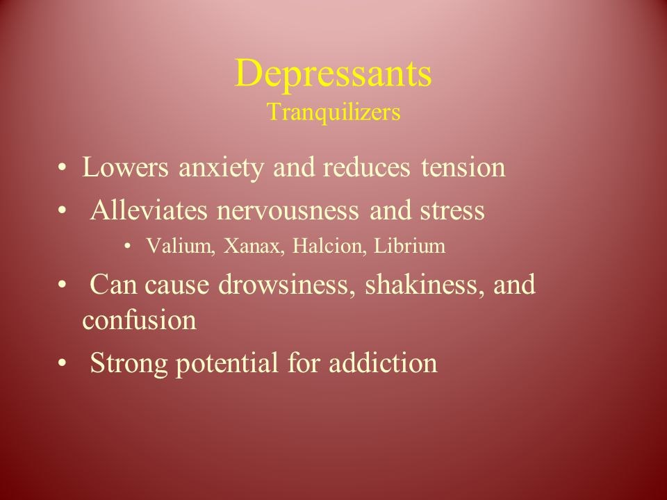 Depressants Tranquilizers Lowers anxiety and reduces tension Alleviates nervousness and stress Valium, Xanax, Halcion, Librium Can cause drowsiness, shakiness, and confusion Strong potential for addiction