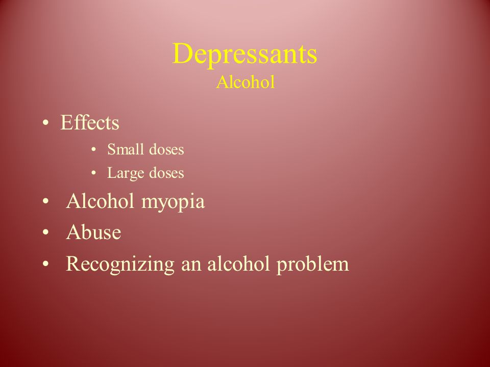Depressants Alcohol Effects Small doses Large doses Alcohol myopia Abuse Recognizing an alcohol problem