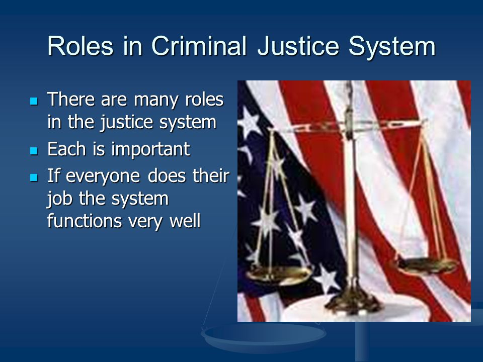 Roles in Criminal Justice System There are many roles in the justice system There are many roles in the justice system Each is important Each is important If everyone does their job the system functions very well If everyone does their job the system functions very well