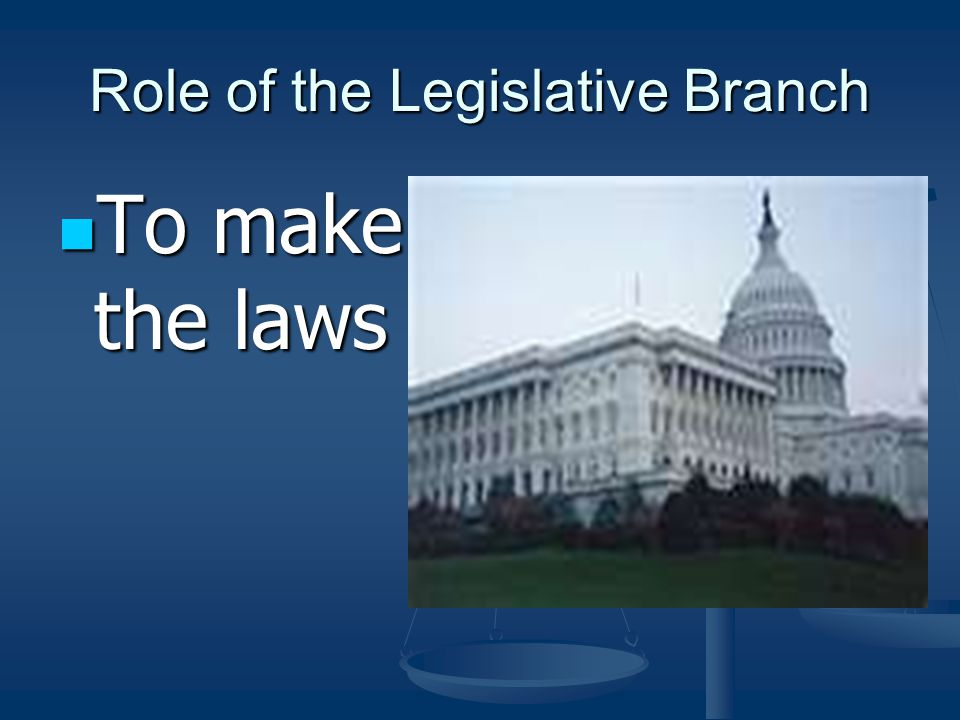 Role of the Legislative Branch To make the laws To make the laws