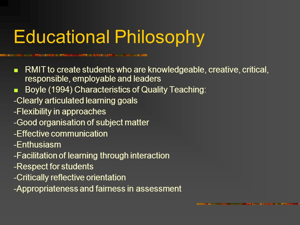 Educational Philosophy RMIT to create students who are knowledgeable, creative, critical, responsible, employable and leaders Boyle (1994) Characteristics of Quality Teaching: -Clearly articulated learning goals -Flexibility in approaches -Good organisation of subject matter -Effective communication -Enthusiasm -Facilitation of learning through interaction -Respect for students -Critically reflective orientation -Appropriateness and fairness in assessment