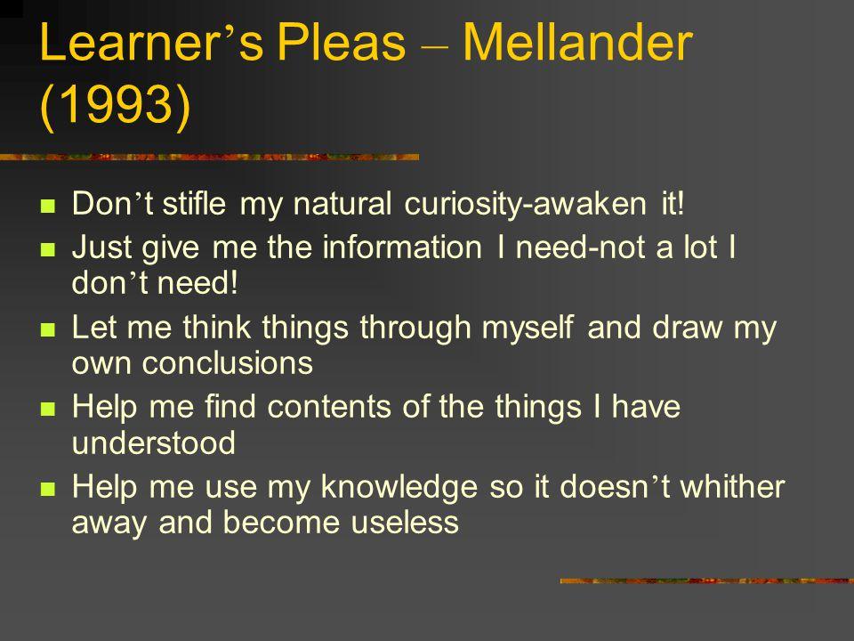 Learner ' s Pleas – Mellander (1993) Don ' t stifle my natural curiosity-awaken it.