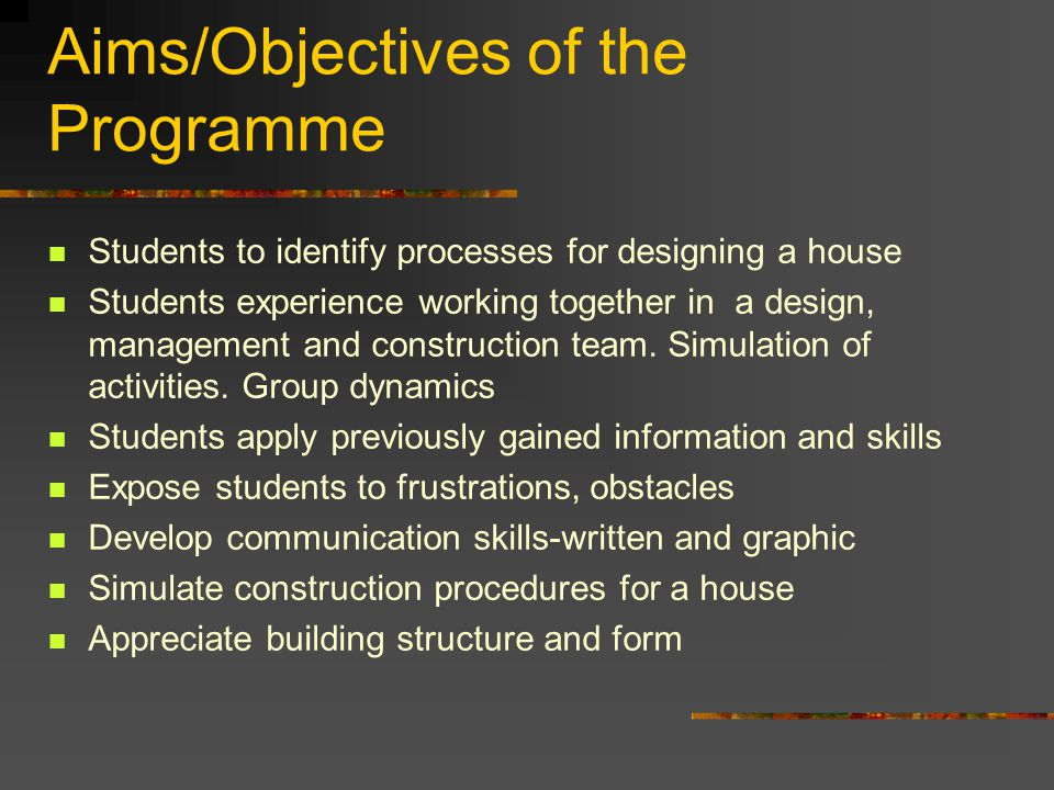 Aims/Objectives of the Programme Students to identify processes for designing a house Students experience working together in a design, management and construction team.
