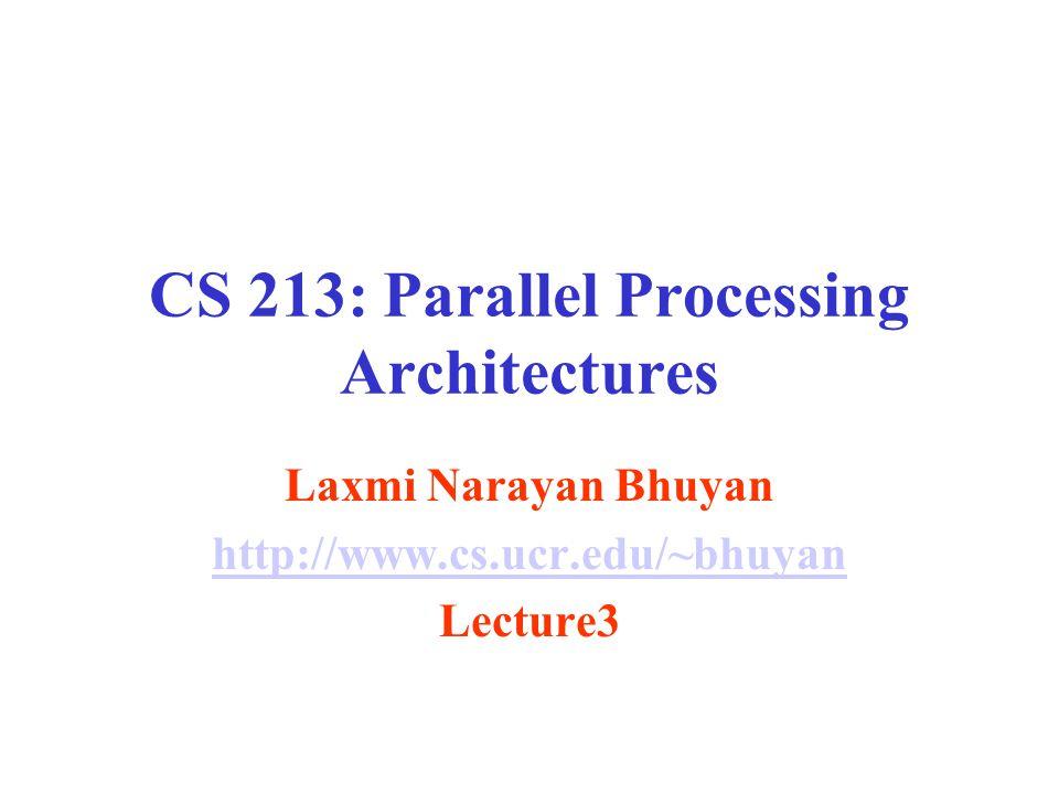 CS 213: Parallel Processing Architectures Laxmi Narayan Bhuyan http://www.cs.ucr.edu/~bhuyan Lecture3