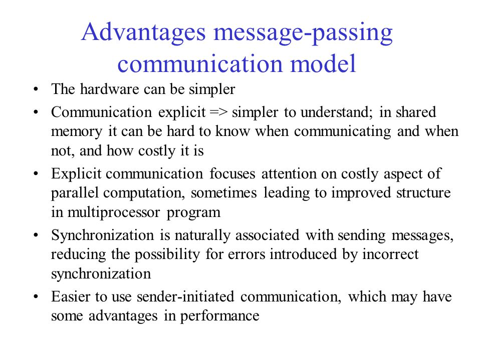 Advantages message-passing communication model The hardware can be simpler Communication explicit => simpler to understand; in shared memory it can be hard to know when communicating and when not, and how costly it is Explicit communication focuses attention on costly aspect of parallel computation, sometimes leading to improved structure in multiprocessor program Synchronization is naturally associated with sending messages, reducing the possibility for errors introduced by incorrect synchronization Easier to use sender-initiated communication, which may have some advantages in performance