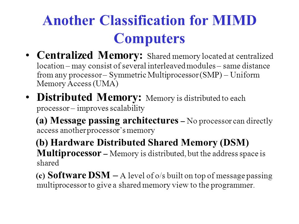 Another Classification for MIMD Computers Centralized Memory: Shared memory located at centralized location – may consist of several interleaved modules – same distance from any processor – Symmetric Multiprocessor (SMP) – Uniform Memory Access (UMA) Distributed Memory: Memory is distributed to each processor – improves scalability (a) Message passing architectures – No processor can directly access another processor's memory (b) Hardware Distributed Shared Memory (DSM) Multiprocessor – Memory is distributed, but the address space is shared (c) Software DSM – A level of o/s built on top of message passing multiprocessor to give a shared memory view to the programmer.
