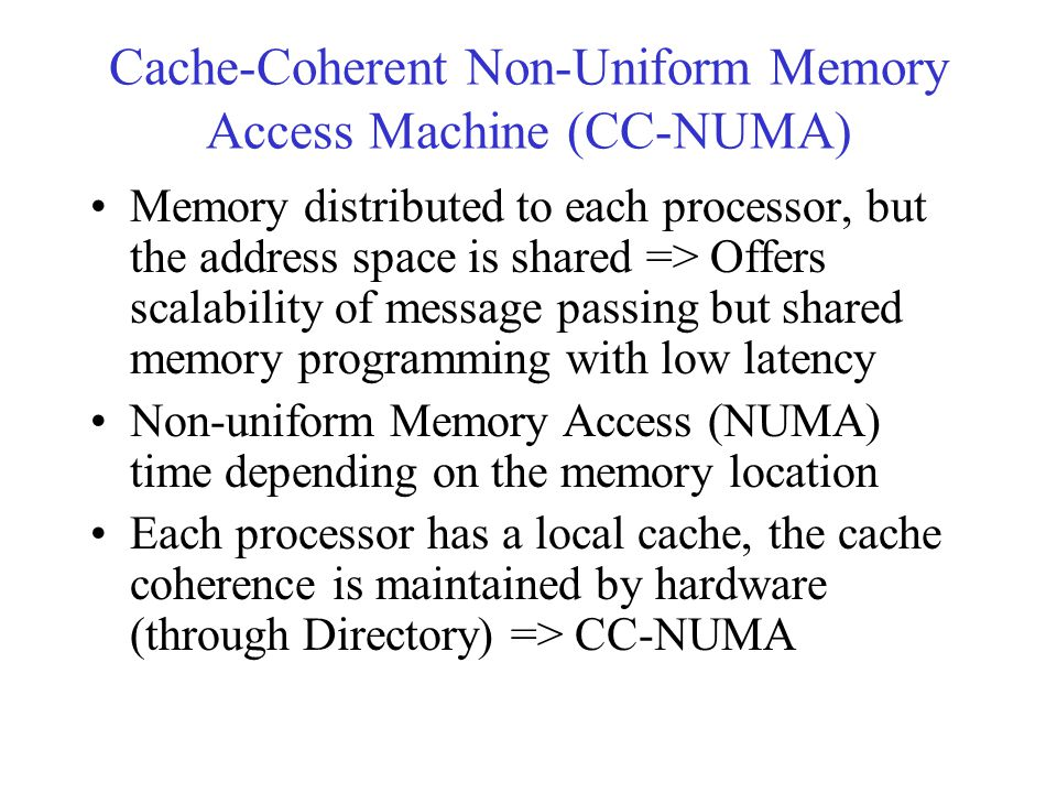 Cache-Coherent Non-Uniform Memory Access Machine (CC-NUMA) Memory distributed to each processor, but the address space is shared => Offers scalability of message passing but shared memory programming with low latency Non-uniform Memory Access (NUMA) time depending on the memory location Each processor has a local cache, the cache coherence is maintained by hardware (through Directory) => CC-NUMA