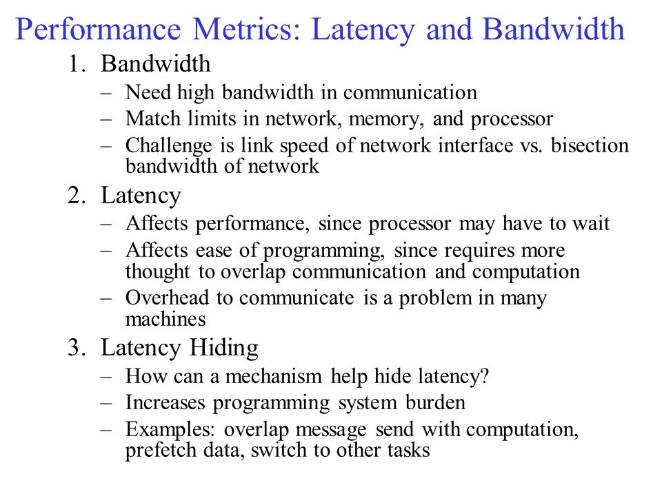 Performance Metrics: Latency and Bandwidth 1.Bandwidth –Need high bandwidth in communication –Match limits in network, memory, and processor –Challenge is link speed of network interface vs.