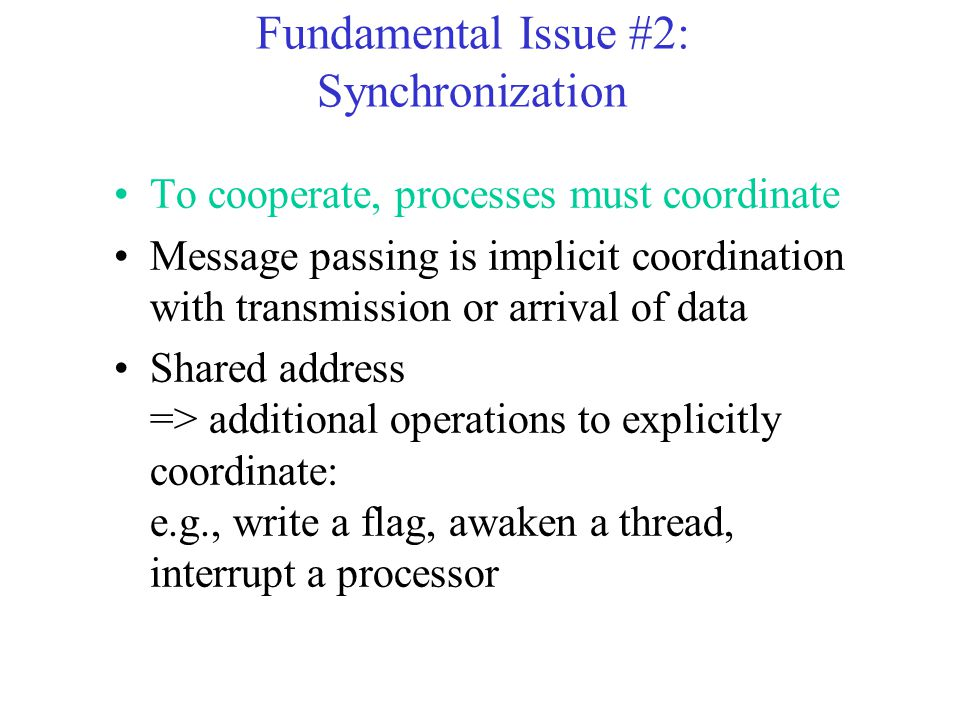 Fundamental Issue #2: Synchronization To cooperate, processes must coordinate Message passing is implicit coordination with transmission or arrival of data Shared address => additional operations to explicitly coordinate: e.g., write a flag, awaken a thread, interrupt a processor