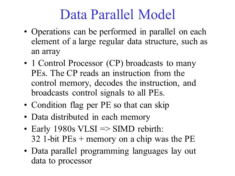 Data Parallel Model Operations can be performed in parallel on each element of a large regular data structure, such as an array 1 Control Processor (CP) broadcasts to many PEs.