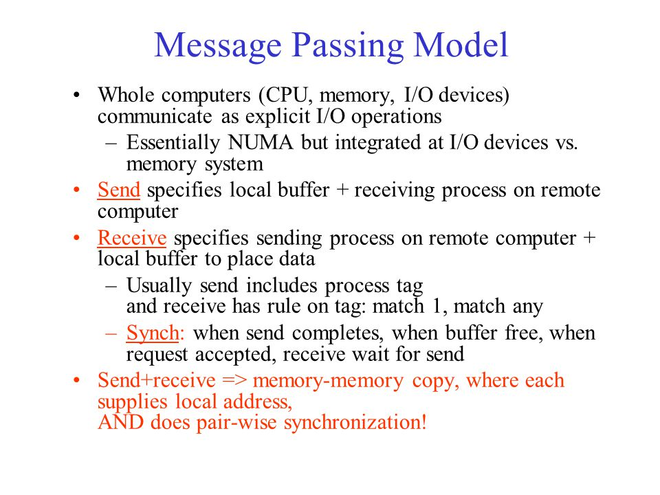 Message Passing Model Whole computers (CPU, memory, I/O devices) communicate as explicit I/O operations –Essentially NUMA but integrated at I/O devices vs.
