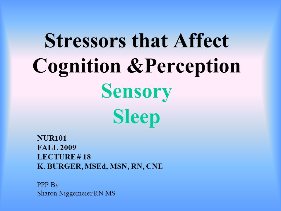 Stressors that Affect Cognition &Perception Sensory Sleep NUR101 FALL 2009 LECTURE # 18 K.