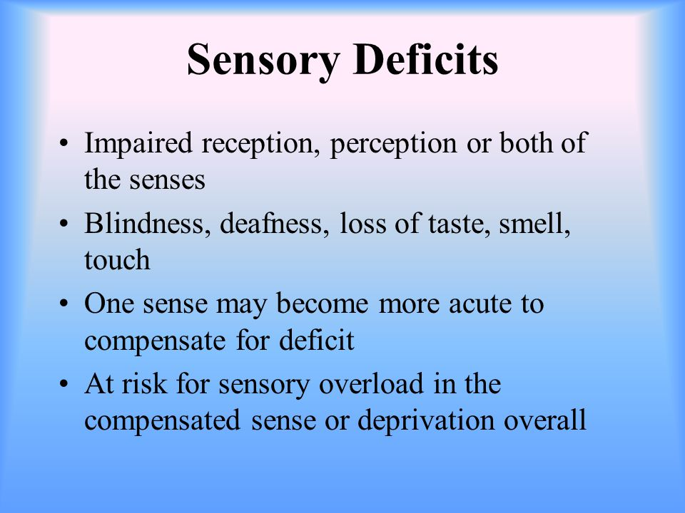 Sensory Deficits Impaired reception, perception or both of the senses Blindness, deafness, loss of taste, smell, touch One sense may become more acute to compensate for deficit At risk for sensory overload in the compensated sense or deprivation overall
