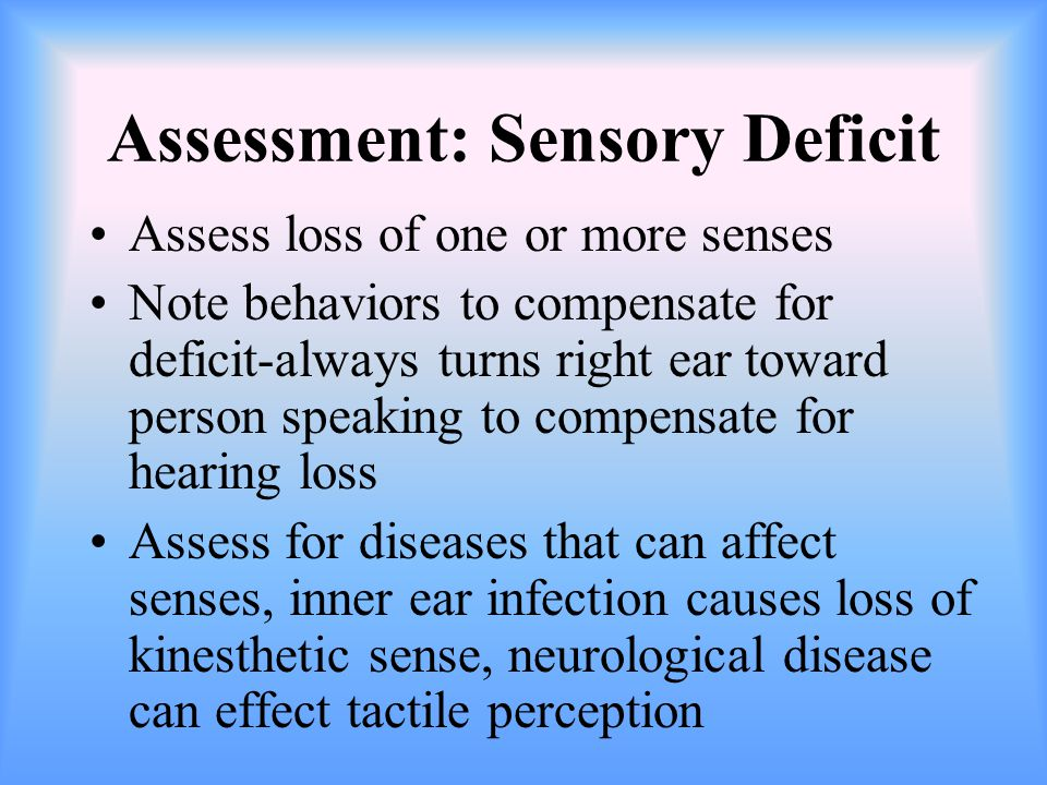 Assessment: Sensory Deficit Assess loss of one or more senses Note behaviors to compensate for deficit-always turns right ear toward person speaking to compensate for hearing loss Assess for diseases that can affect senses, inner ear infection causes loss of kinesthetic sense, neurological disease can effect tactile perception