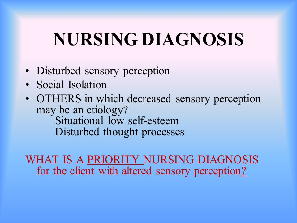 NURSING DIAGNOSIS Disturbed sensory perception Social Isolation OTHERS in which decreased sensory perception may be an etiology.