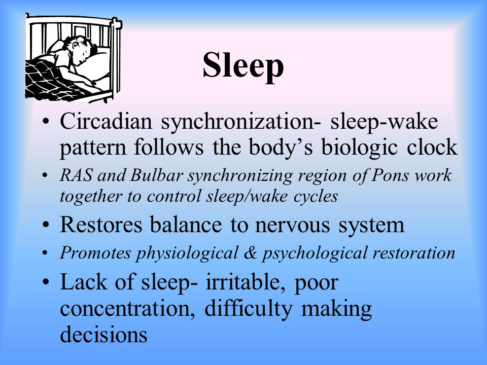 Sleep Circadian synchronization- sleep-wake pattern follows the body's biologic clock RAS and Bulbar synchronizing region of Pons work together to control sleep/wake cycles Restores balance to nervous system Promotes physiological & psychological restoration Lack of sleep- irritable, poor concentration, difficulty making decisions