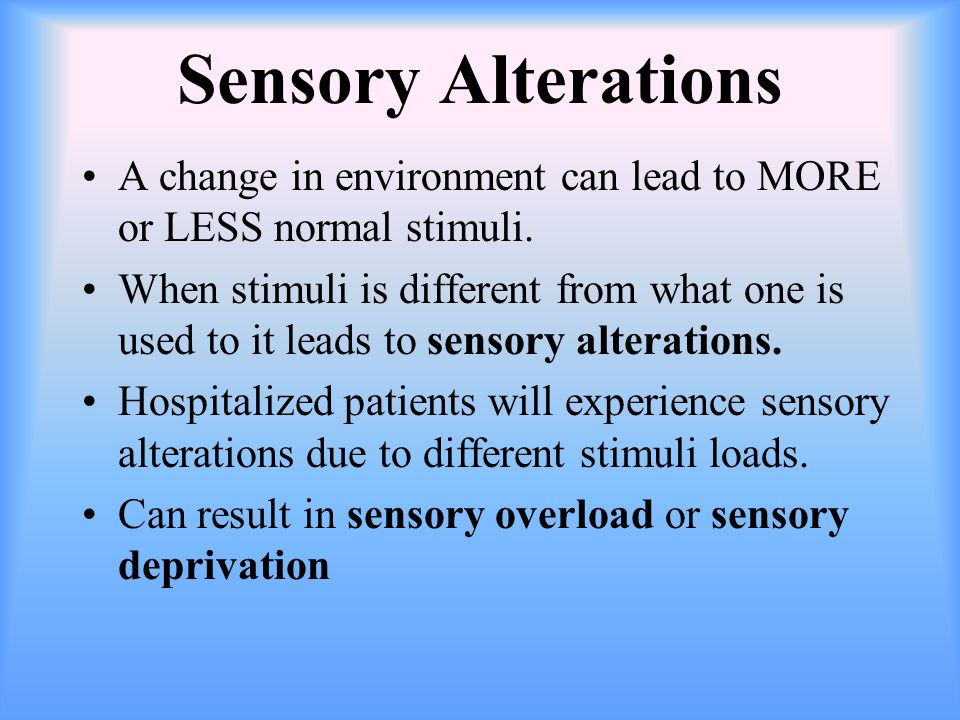 Sensory Overload Results from being unable to manage sensory stimuli: (too much stimuli) Pain, dyspnea, anxiety (internal) Noise, intrusive procedures, contact with many strangers (external) Inability to disregard stimuli: for example meds that stimulate the arousal mechanism, may prevent one from ignoring noise