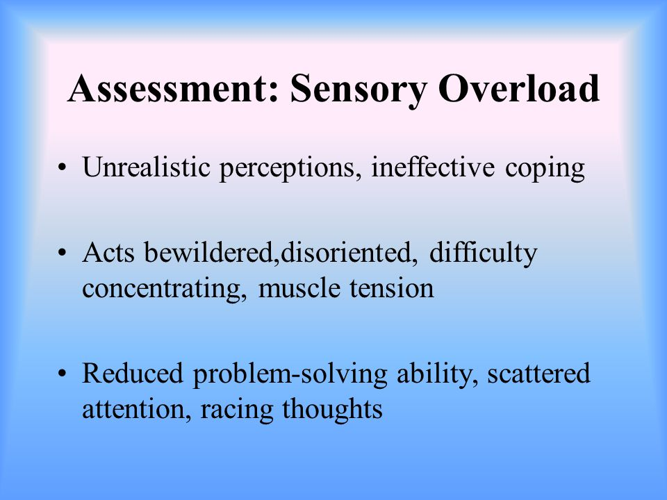 Interventions: Sensory Overload Prevent sensory alteration Reduce environmental stimuli, promote sleep Establish a routine for care Speak calmly and slowly with simple explanations Eliminate personal stimuli