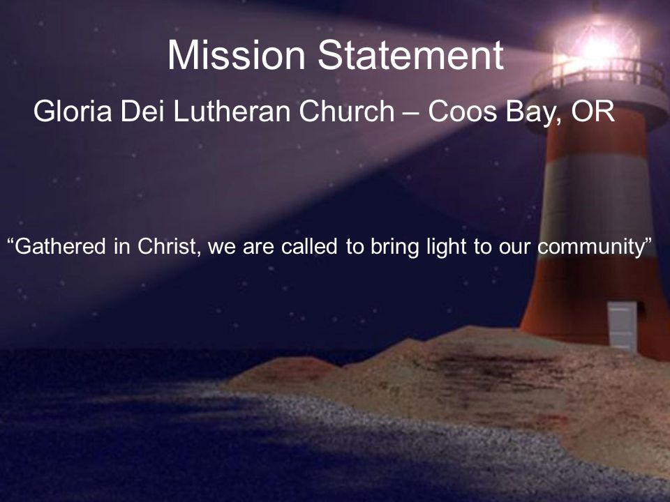 Mission Statement Gloria Dei Lutheran Church – Coos Bay, OR Gathered in Christ, we are called to bring light to our community