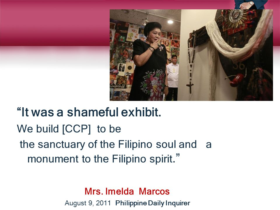 """It was a shameful exhibit. We build [CCP] to be the sanctuary of the Filipino soul and a monument to the Filipino spirit."" Mrs. Imelda Marcos August"