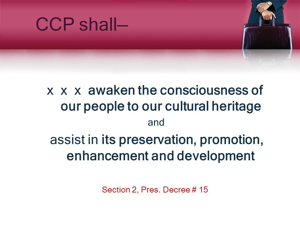 CCP shall— x x x awaken the consciousness of our people to our cultural heritage and assist in its preservation, promotion, enhancement and developmen