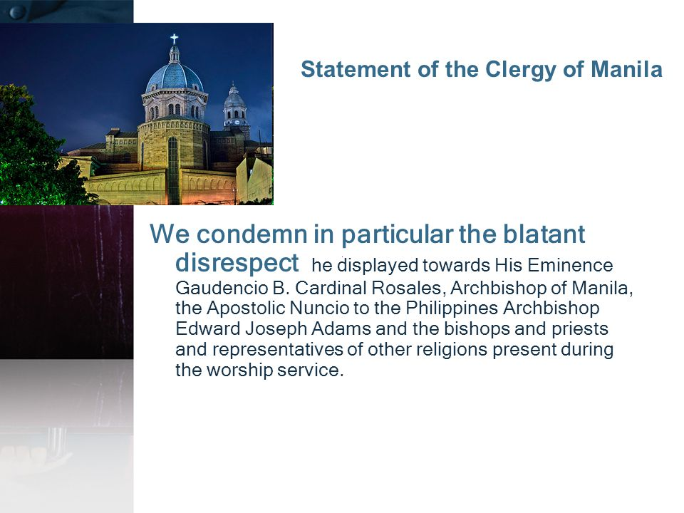 We condemn in particular the blatant disrespect he displayed towards His Eminence Gaudencio B. Cardinal Rosales, Archbishop of Manila, the Apostolic N