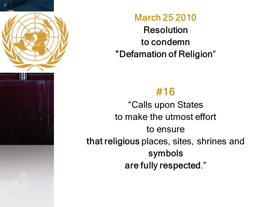 "March 25 2010 Resolution to condemn ""Defamation of Religion"" #16 ""Calls upon States to make the utmost effort to ensure that religious places, sites,"