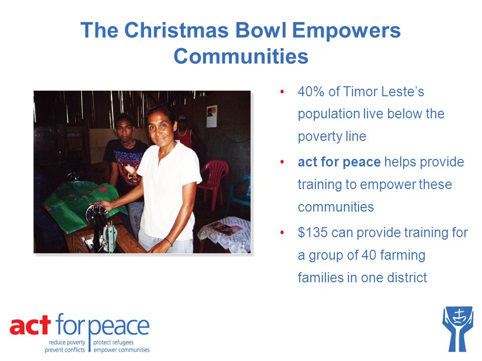 The Christmas Bowl Empowers Communities 40% of Timor Leste's population live below the poverty line act for peace helps provide training to empower th