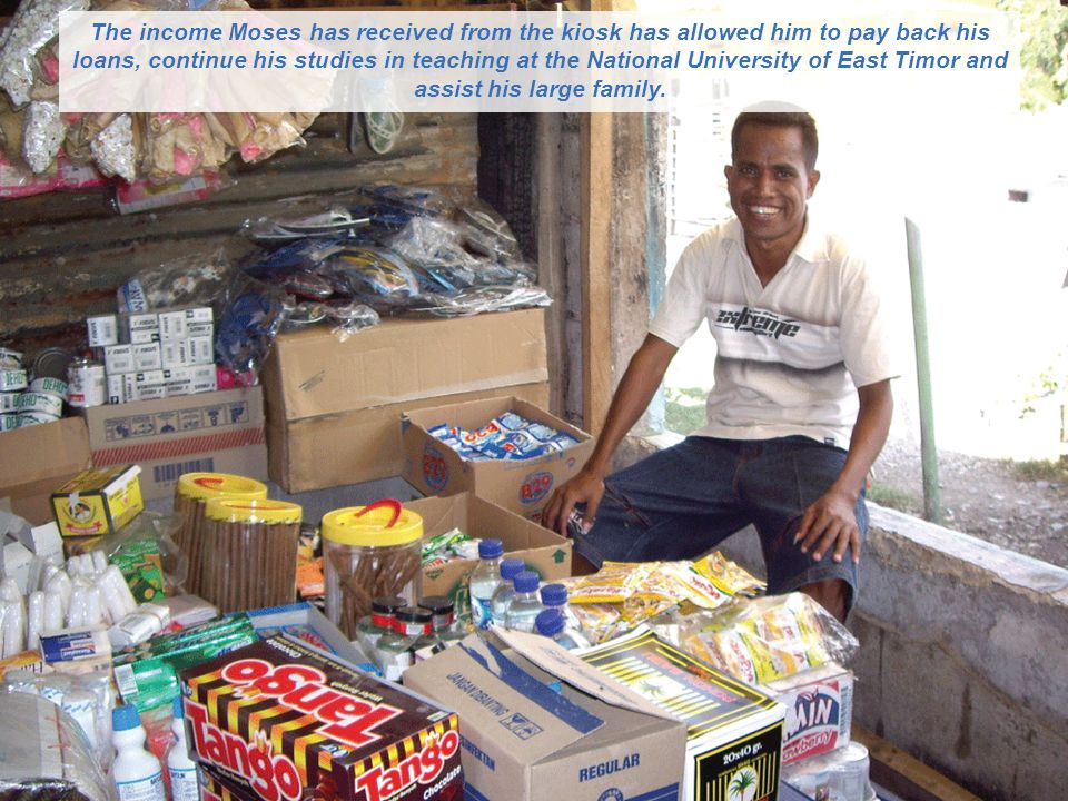 The income Moses has received from the kiosk has allowed him to pay back his loans, continue his studies in teaching at the National University of East Timor and assist his large family.