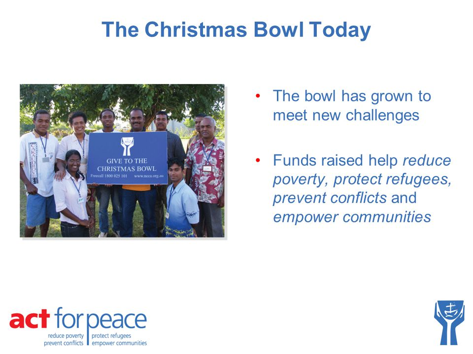 The Christmas Bowl Today The bowl has grown to meet new challenges Funds raised help reduce poverty, protect refugees, prevent conflicts and empower communities