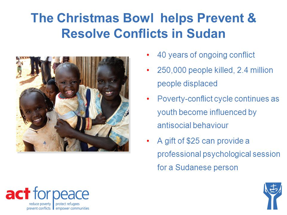 The Christmas Bowl helps Prevent & Resolve Conflicts in Sudan 40 years of ongoing conflict 250,000 people killed, 2.4 million people displaced Poverty-conflict cycle continues as youth become influenced by antisocial behaviour A gift of $25 can provide a professional psychological session for a Sudanese person